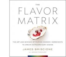 The Flavor Matrix: The Art and Science of Pairing Common Ingredients to Create Extraordinary Dishes By James Briscione and Brooke Parkhurst