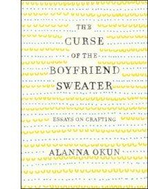 The Curse of the Boyfriend Sweater: Essays on Crafting By Alanna Okun