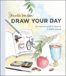 Draw Your Day: An Inspiring Guide to Keeping a Sketch Journal By Samantha Dion Baker