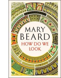 How Do We Look: The Body, the Divine, and the Question of Civilization By Mary Beard