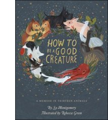 How to Be a Good Creature: A Memoir in Thirteen Animals By Sy Montgomery, Rebecca Green (Illus.)