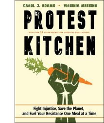 Protest Kitchen: Fight Injustice, Save the Planet, and Fuel Your Resistance One Meal at a Time By Carol J. Adams and Virginia Messina